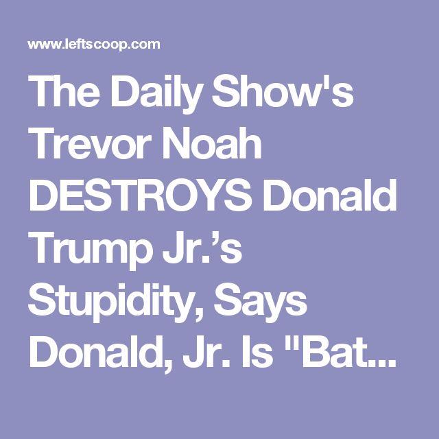 "The Daily Show's Trevor Noah DESTROYS Donald Trump Jr.'s Stupidity, Says Donald, Jr. Is ""Batsh*t Crazy"" [WATCH HERE]"