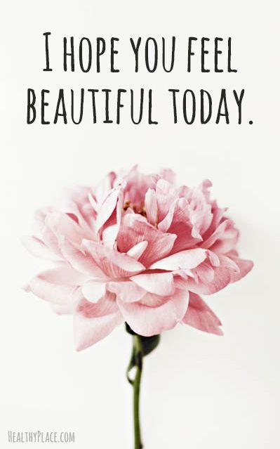Positive Quote: I hope you feel beautiful today. www.HealthyPlace.com: