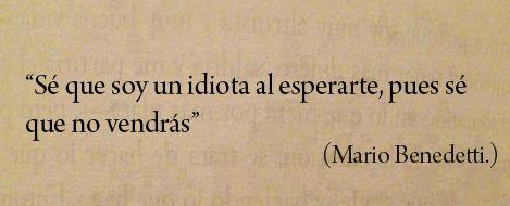 """""""Sé que soy un idiota al esperarte, pues sé que no vendrás"""" — Mario Benedetti"""