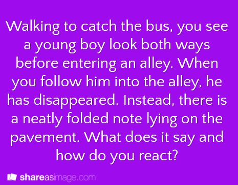 Walking to catch the bus, you see a young boy look both ways before entering an alley.  When you follow him into the alley, he has disappeared.  Instead, there is a neatly folded note lying on the pavement.  What does it say and how do you react?