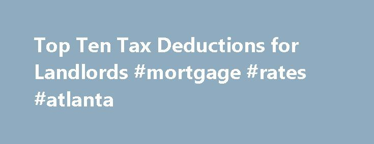 Top Ten Tax Deductions for Landlords #mortgage #rates #atlanta http://mortgage.remmont.com/top-ten-tax-deductions-for-landlords-mortgage-rates-atlanta/  #mortgage tax deduction # Top Ten Tax Deductions for Landlords No landlord would pay more than necessary for utilities or other operating expenses for a rental property. Yet millions of landlords pay more taxes on their rental income than they have to. Why? Rental real estate provides more tax benefits than almost any other investment. Every…