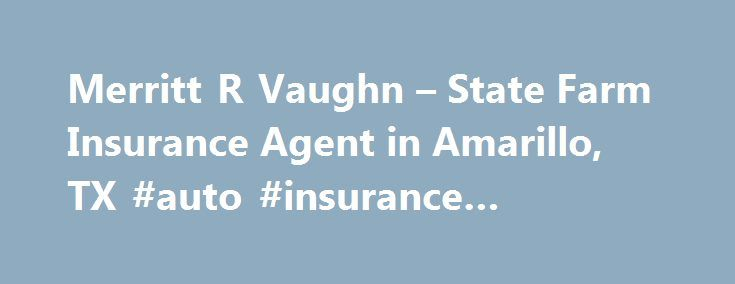 Merritt R Vaughn – State Farm Insurance Agent in Amarillo, TX #auto #insurance #amarillo #tx http://germany.nef2.com/merritt-r-vaughn-state-farm-insurance-agent-in-amarillo-tx-auto-insurance-amarillo-tx/  # Merritt R Vaughn State Farm Agent from 2009 49 Year resident of the Canyon/Amarillo area West Texas A Bank ), is a Member FDIC and Equal Housing Lender. NMLS ID 139716. The other products offered by affiliate companies of State Farm Bank are not FDIC insured, not a State Farm Bank…