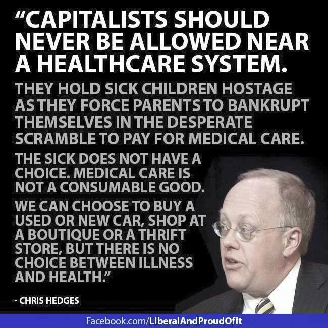 Capitalist should never be allowed near a health care system. The sick doe not have a choice. Medical care is not a consumable good.