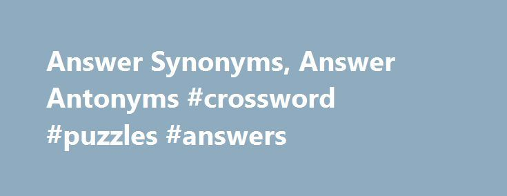 "Answer Synonyms, Answer Antonyms #crossword #puzzles #answers http://answer.remmont.com/answer-synonyms-answer-antonyms-crossword-puzzles-answers/  #answer # answer Word Origin & History answer O.E. andswaru ""a reply,"" from and- ""against"" (see ante) + -swaru ""affirmation,"" from swerian ""to swear"" (see swear), suggesting an original sense of ""make a sworn statement rebutting a charge."" A common Gmc. compound (cf. O.S. antswor, O.N. andsvar, O.Fris. ondser), implying a P.Gmc. *andswara…"