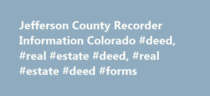 Jefferson County Recorder Information Colorado #deed, #real #estate #deed, #real #estate #deed #forms http://australia.nef2.com/jefferson-county-recorder-information-colorado-deed-real-estate-deed-real-estate-deed-forms/  # Jefferson County Recorder Information Include a contact phone number with submitted documents. Documents may be mailed or brought in to the Clerk and Recorder's office. • Documents should be on paper sized 8.5×11 inches or 8.5×14 inches. • Black ink, in a font size of at…