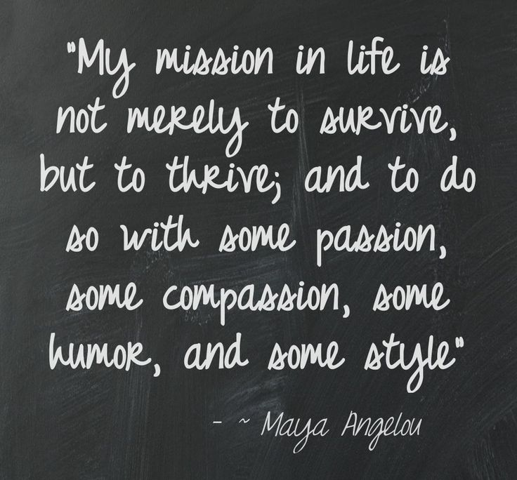 """My mission in life is not merely to survive, but to thrive; and to do so with some passion, some compassion, some humor, and some style"" ~ Maya Angelou"