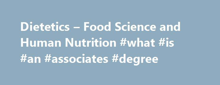 Dietetics – Food Science and Human Nutrition #what #is #an #associates #degree http://degree.remmont.com/dietetics-food-science-and-human-nutrition-what-is-an-associates-degree/  #dietetics degree # Dietetics Dietitians are nutrition experts who strive for optimal health and nutrition of individuals and the population. The curriculum for the dietetics program as well as the diet and exercise program meet the academic requirements of the…