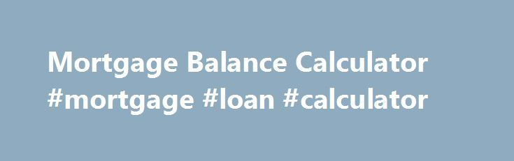 Mortgage Balance Calculator #mortgage #loan #calculator http://mortgage.remmont.com/mortgage-balance-calculator-mortgage-loan-calculator/  #calculate my mortgage # With expert guidance you can make short work of not only finding the best mortgage for your circumstances, but also understand how to manage the mortgage while you repay. Whether you need a loan to finance a new purchase or are consolidating existing debts, it's a good idea to make sure you can save money – not only with the…
