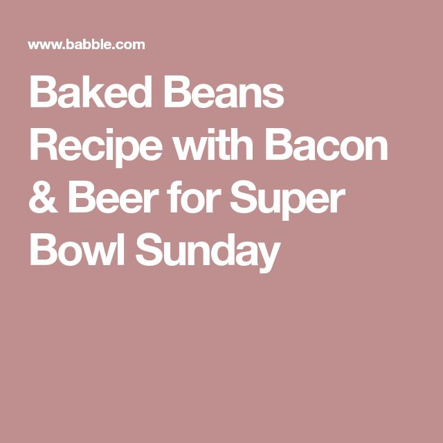 Baked Beans Recipe with Bacon & Beer for Super Bowl Sunday