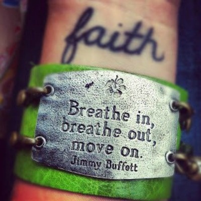 not the faith tattoo but the Jimmy Buffett quote on the bracelet. My next  tattoo needs to be something that will keep me calm when I'm going crazy.