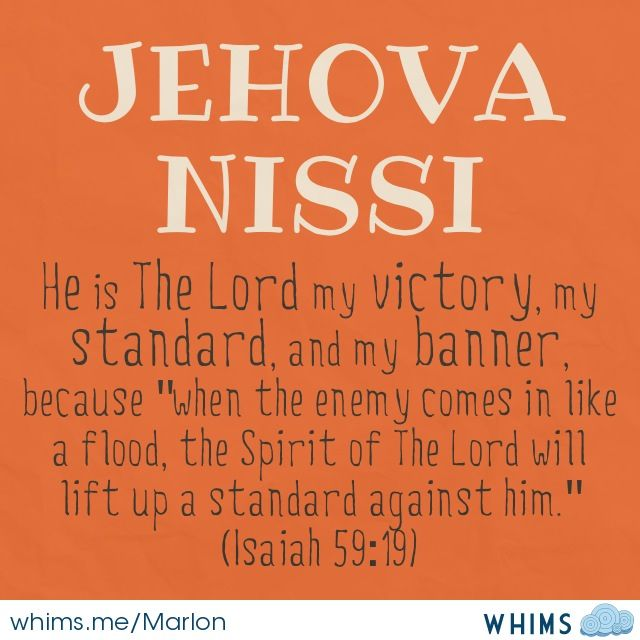 """Isaiah 59:19 Jehovah Nissi """"our deliverer"""" - the names of God teach us about His character, who He is to US! Nissi- When the enemy attacks if we will do what's needed to be under his covering he will insulate, create a barrier, between us and the enemy - He will fight our battles and win our victories ... He wants to be The Hero in our story"""