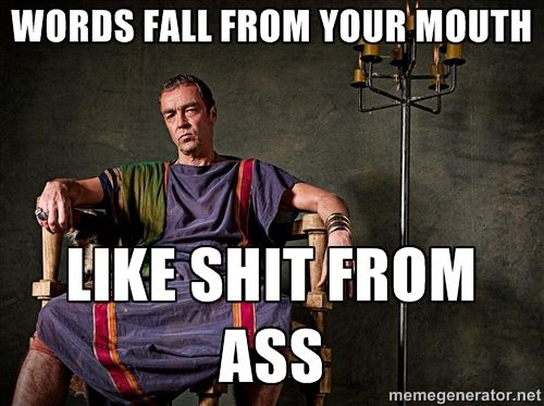 words fall from your mouth as shit from ass - Spartacus Quote