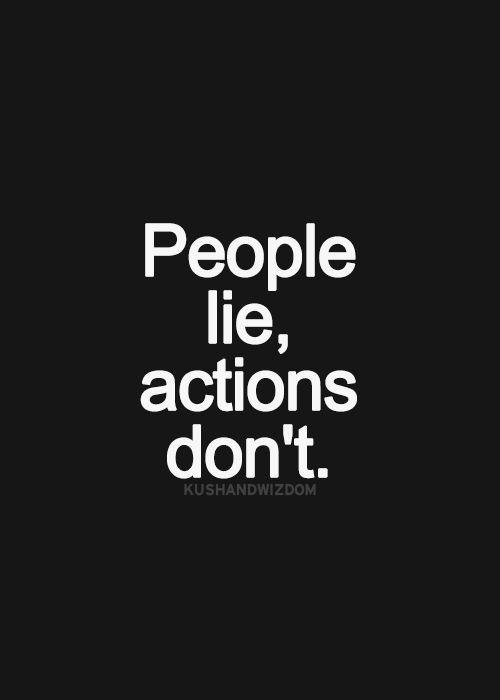 That is a fact. You may mean it when you say it, but if you don't show it... I don't believe you.
