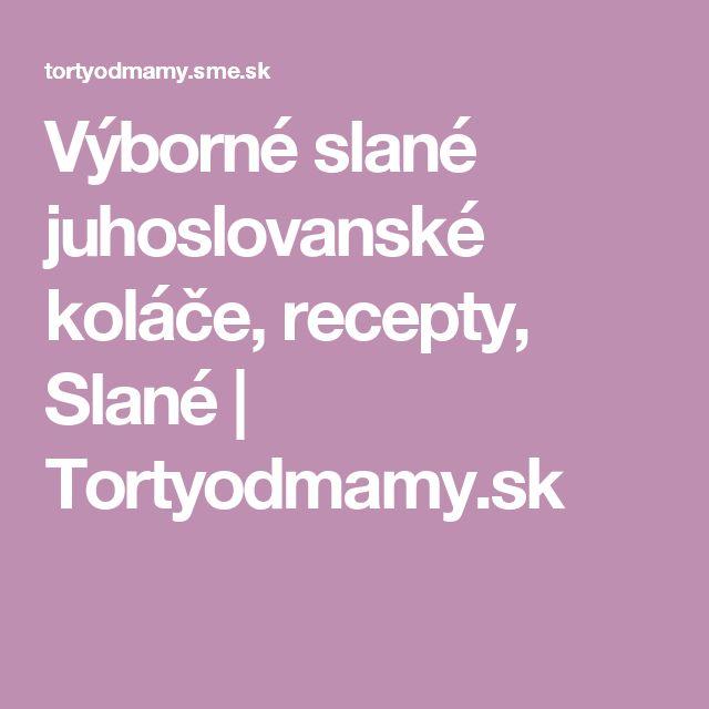 Výborné slané juhoslovanské koláče, recepty, Slané | Tortyodmamy.sk