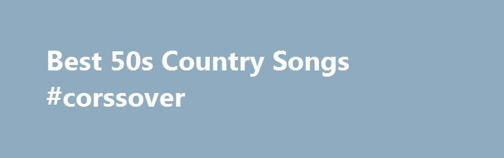 Best 50s Country Songs #corssover http://new-mexico.remmont.com/best-50s-country-songs-corssover/  # The Best Country Songs From the 50s 2.4k votes 449 voters 24k views 42 items List Rules: Vote up and add all of your favorite country songs from the 1950s. Country music is the most popular genre of music and its popularity stems from classic country songs such as these from the 1950s that have paved the way for other, more current artists. The country songs of the 1950s are steeped in…
