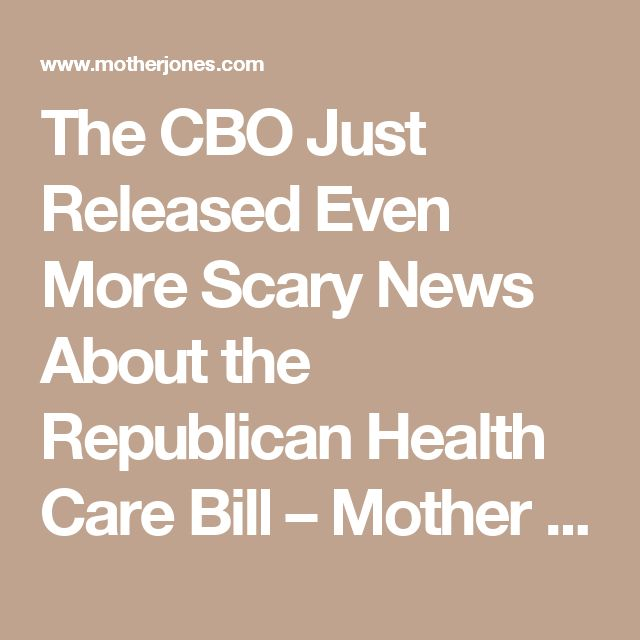 The CBO Just Released Even More Scary News About the Republican Health Care Bill – Mother Jones