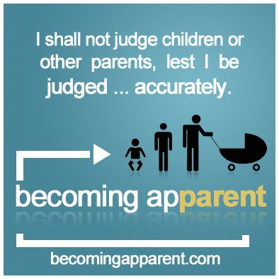 I shall not judge children or other parents, lest I be judged… accurately.