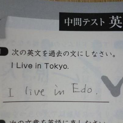 """This is such funny answer. haha  Question:Make the sentence below in past tence """"I live in Tokyo."""" The correct answer should be I lived in Tokyo. but this student wrote""""I live in Edo"""" This is right in other sence."""