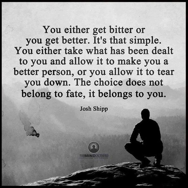 You either get bitter or you get better. It's that simple. You either take what has been dealt to you and allow it to make you a better person, or you allow it to tear you down. The choice does not belong to fate, it belongs to you.