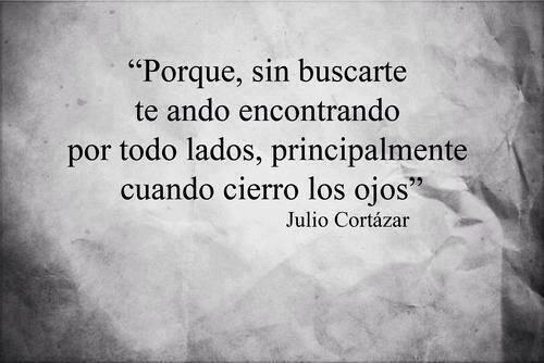 """""""Porque, sin buscarte te ando encontrando por todos lados, principalmente cuando cierro los ojos.""""  - Julio Cortázar. #quotes #frases #Cortázar"""