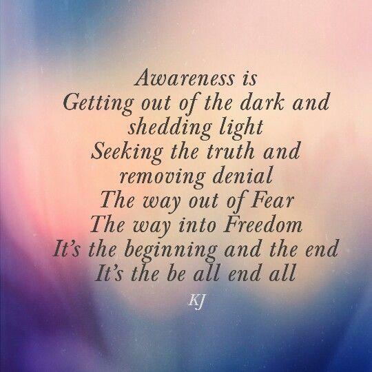 Awareness is Getting out of the dark and shedding light Seeking the truth and removing denial The way out of Fear The way into Freedom It's the beginning and the end It's the be all end all  #aPoembyKJ #awareness #selfdiscovery