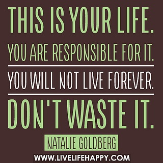This is your life. You are responsible for it. You will not