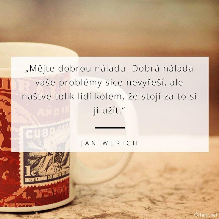 Mějte dobrou náladu. Dobrá nálada vaše problémy sice nevyřeší, ale naštve tolik lidí kolem, že stojí za to si ji užít. - Jan Werich