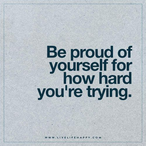 Live Life Happy: Be proud of yourself for how hard you're trying.