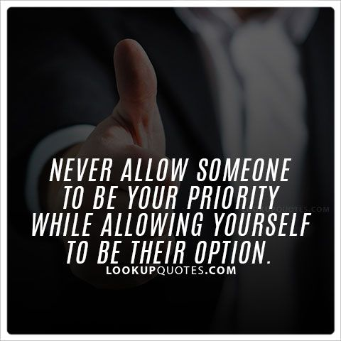 Never allow someone to be your priority while allowing yourself to be their option. #priorities #life #lifequotes #friends