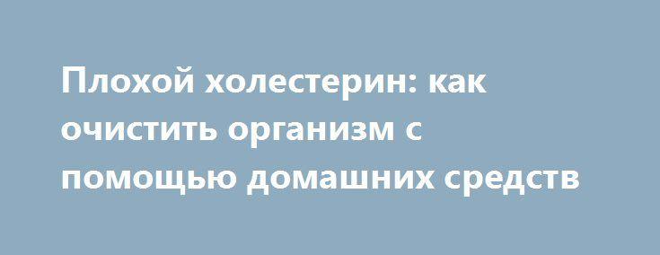 Плохой холестерин: как очистить организм с помощью домашних средств http://ukrainianwall.com/health/ploxoj-xolesterin-kak-ochistit-organizm-s-pomoshhyu-domashnix-sredstv/  В нашем организме содержится хороший и плохой холестерин. Хороший холестерин, так называемый ЛПВП-холестерин, — это тип жира, который помогает очистить артерии и улучшает здоровье сердечнососудистой системы. В свою очередь, плохой