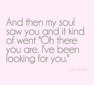 #quote: And then my soul saw you and it kind of went 'Oh, there you are. I've been looking for you.'