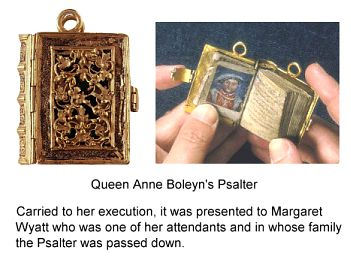 Anne Boleyn's Psalter  Carried to her execution and the presented to Margaret Wyatt who was one of her attendents and whose family it had been passed down