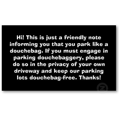 sooo tempting...and relevant every.dang.day.  You Park Like A Douchebag Bad Parking Notes Business Card Template by spreefitshirts