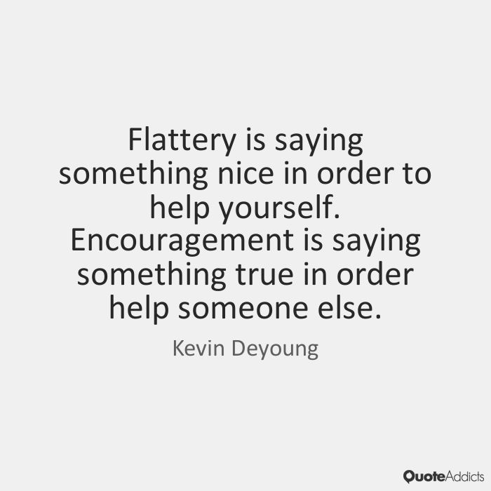 Flattery is saying something nice in order to help yourself. Encouragement is saying something true in order help someone else. - Kevin Deyoung #5