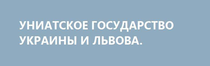 УНИАТСКОЕ ГОСУДАРСТВО УКРАИНЫ И ЛЬВОВА. http://rusdozor.ru/2017/01/13/uniatskoe-gosudarstvo-ukrainy-i-lvova/  Пидрахуйка завтра превращается в запиздринку Свобода лучше несвободы наличием свободы. Невидимая рука рынка сама одаривает своих адептов грантами из закромов фонда Сороса. Успешные хай-тек стартапы Илона Маска вытесняют неэффективную модель плановой экономики. 3D-принтер приходит на смену громоздкому заводскому предприятию. Биржевые ...