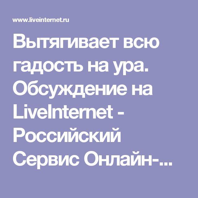Вытягивает всю гадость на ура. Обсуждение на LiveInternet - Российский Сервис Онлайн-Дневников