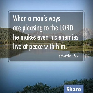 Proverbs 16:7 ~ Your enemies will live at peace with you, if your pleasing to the LORD
