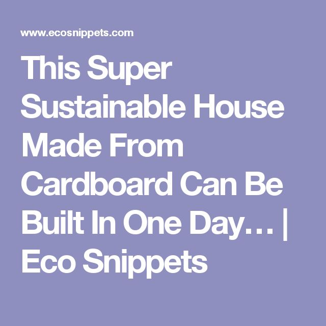 This Super Sustainable House Made From Cardboard Can Be Built In One Day…   Eco Snippets