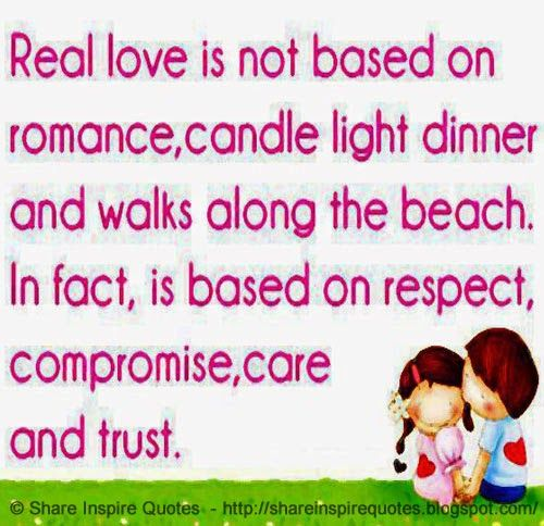 Real love is NOT based on romance, candle light dinner and walks along the beach. In fact, 'LOVE' is based on Respect, Compromise, Care & Trust.   #Love #lovelessons #loveadvice #lovequotes #quotesonlove #lovequotesandsayings #reallove #romance #candlelightdinner #walks #beach #respect #compromise #trust #shareinspirequotes #share #inspire #quotes #whatsapp