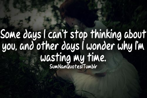 Some days I can't stop thinking about you, and other days I wonder why I'm wasting my time.  Tags : #girl , #pretty , #beautiful #quote #cute #missing #truth #crush #feelings #attitude #relationship