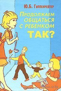 """Юлия Гиппенрейтер """"Продолжаем общаться с ребенком. Так"""""""