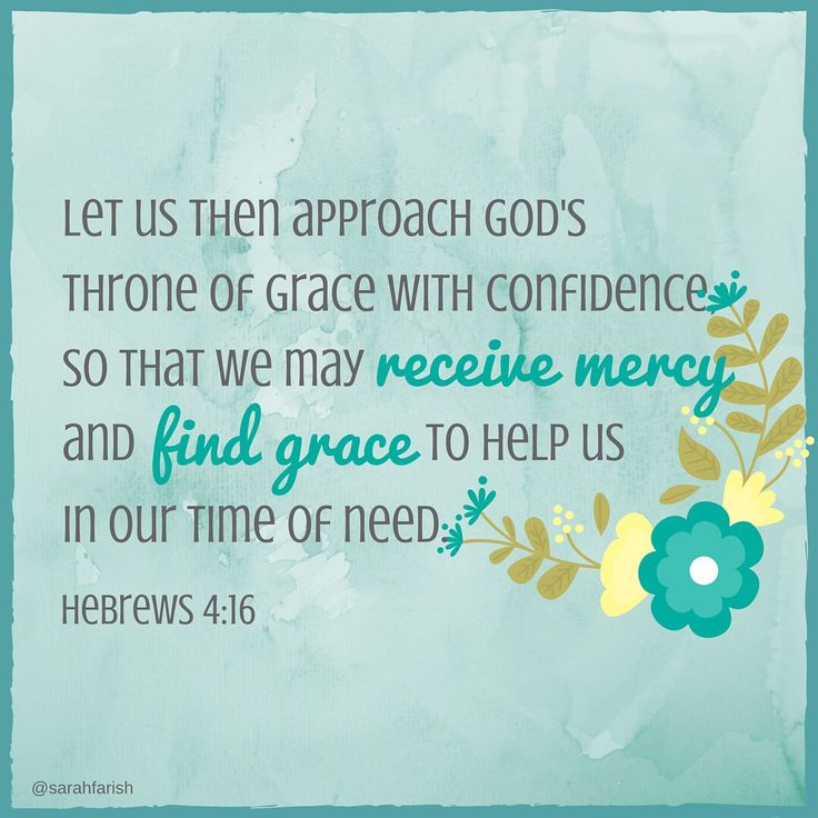 Let us then approach God's throne of grace with confidence, so that we may receive mercy and find grace to help us in our time of need. Hebrews 4:16 (NIV)