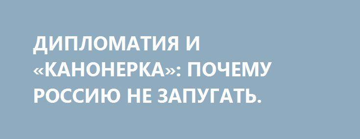 ДИПЛОМАТИЯ И «КАНОНЕРКА»: ПОЧЕМУ РОССИЮ НЕ ЗАПУГАТЬ. http://rusdozor.ru/2016/06/10/diplomatiya-i-kanonerka-pochemu-rossiyu-ne-zapugat/  Тут давеча произошло курьезное событие – США попытались напугать Россию… одним-единственным авианосцем. И нашлись те, кто повёлся…   В Средиземное море через Суэцкий канал прибыл авианосец «Гарри Трумэн». Ну, прибыл и прибыл – на Средиземноморье уже много десятков лет ...