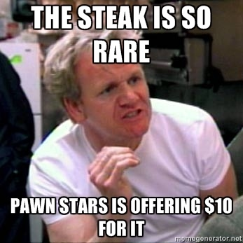 Gordon Ramsay - The steak is so rare Pawn Stars is offering $10 for it  OMG two of my greatest loves-PAWN STARS and GORDON RAMSAY, together?! Unbelievable!