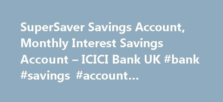 SuperSaver Savings Account, Monthly Interest Savings Account – ICICI Bank UK #bank #savings #account #comparison http://savings.remmont.com/supersaver-savings-account-monthly-interest-savings-account-icici-bank-uk-bank-savings-account-comparison/  SuperSaver Savings Account * The total monthly average balance is calculated by adding your daily...