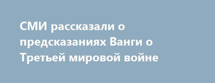 СМИ рассказали о предсказаниях Ванги о Третьей мировой войне http://oane.ws/2017/05/05/smi-rasskazali-predskazaniya-vangi-o-tretey-mirovoy-voyne.html  СМИ опубликовали предсказания Ванги о Третьей мировой войне. Знаменитая ясновидящая из Болгарии считала, что в текущем году в мире произойдет много военных конфликтов, они унесут множество жизней по всему миру.