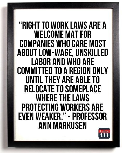 """Right to work laws are a welcome mat for companies who care more about low-wage, unskilled labor and who are committed to a region only until they are able to relocate to someplace where the laws protecting workers are even weaker"""