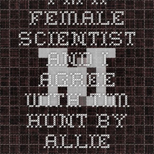 I'm A Female Scientist and I Agree With Tim Hunt by Allie Rubin. Rubin is a Ph.D. student in geology, and this piece is hilarious! Crushed it, Allie!