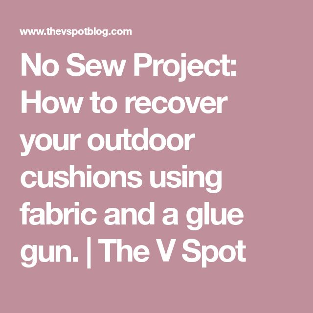 No Sew Project: How to recover your outdoor cushions using fabric and a glue gun. | The V Spot