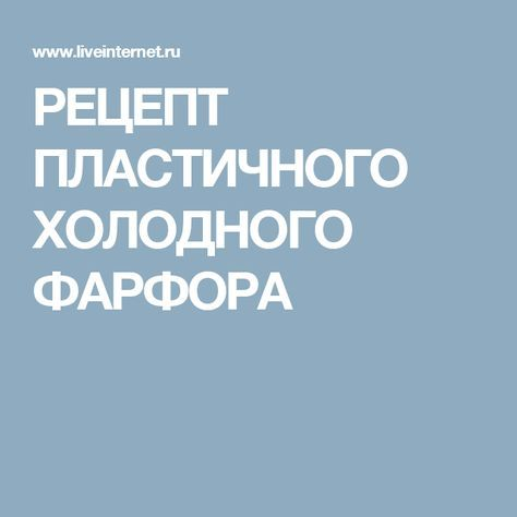 РЕЦЕПТ ПЛАСТИЧНОГО ХОЛОДНОГО ФАРФОРА